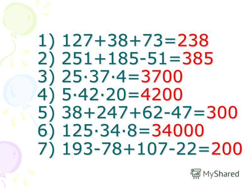 1) 127+38+73= 2) 251+185-51= 3) 25·37·4= 4) 5·42·20= 5) 38+247+62-47= 6) 125·34·8= 7) 193-78+107-22=