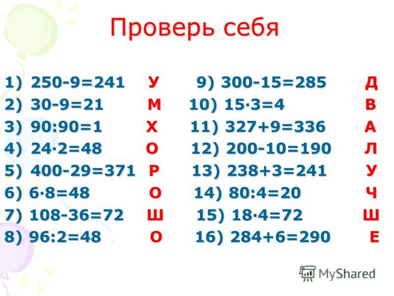 Решите примеры и расшифруйте, о чем подумал Иван Царевич. 1)250-9= 5) 400-29= 9) 300-15= 13) 238+3= 2)30-9= 6) 6·8= 10) 15·3= 14) 80:4= 3)90:90= 7) 108-36= 11) 327+9= 15) 18 ·4= 4)24·2= 8) 96:2= 12) 200-10= 16) 284+6= Таблица ответов: А=336 В=45 Е=29