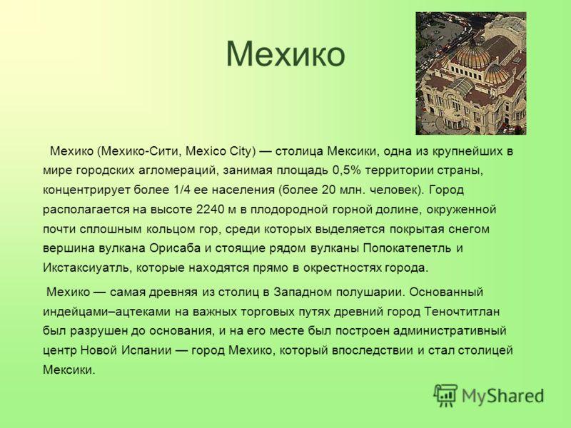 Мехико Мехико (Мехико-Сити, Mexico City) столица Мексики, одна из крупнейших в мире городских агломераций, занимая площадь 0,5% территории страны, концентрирует более 1/4 ее населения (более 20 млн. человек). Город располагается на высоте 2240 м в пл