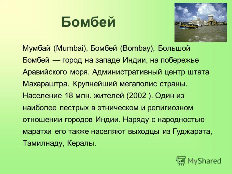 Бомбей Мумбай (Mumbai), Бомбей (Bombay), Большой Бомбей город на западе Индии, на побережье Аравийского моря. Административный центр штата Махараштра. Крупнейший мегаполис страны. Население 18 млн. жителей (2002 ). Один из наиболее пестрых в этническ