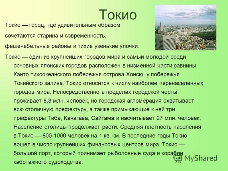 Токио Токио город, где удивительным образом сочетаются старина и современность, фешенебельные районы и тихие узенькие улочки. Токио один из крупнейших городов мира и самый молодой среди основных японских городов расположен в низменной части равнины К