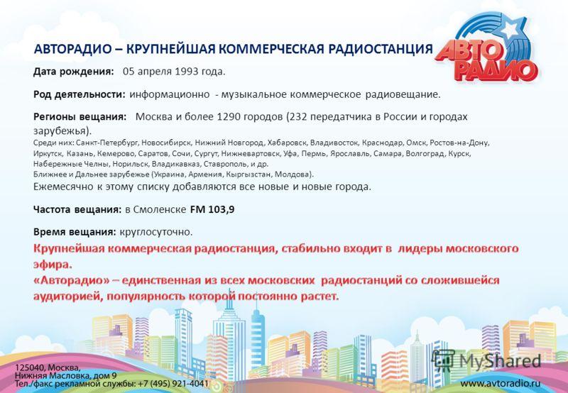 Дата рождения: 05 апреля 1993 года. Род деятельности: информационно - музыкальное коммерческое радиовещание. Регионы вещания: Москва и более 1290 городов (232 передатчика в России и городах зарубежья). Среди них: Санкт-Петербург, Новосибирск, Нижний