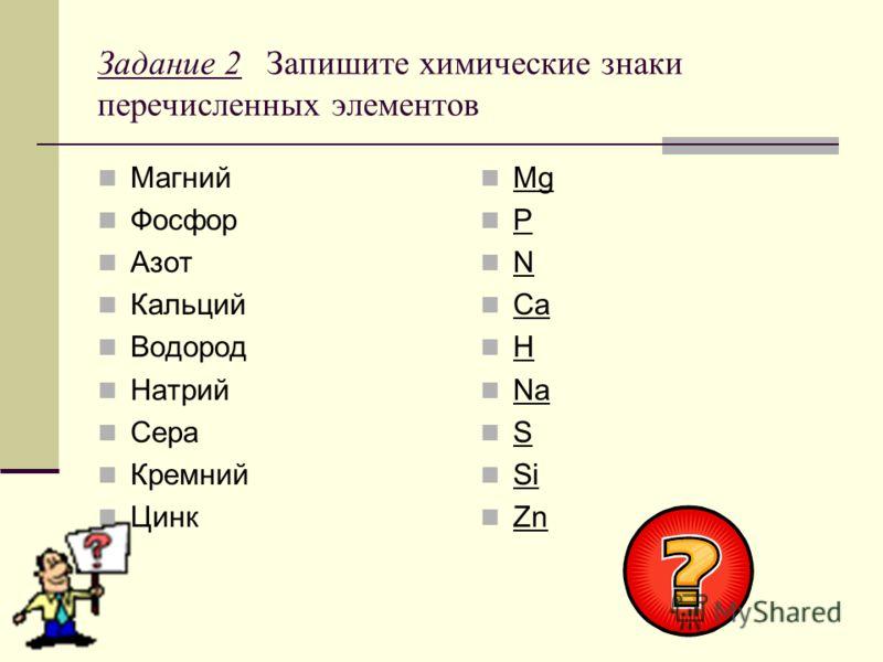 Задание 2 Запишите химические знаки перечисленных элементов Магний Фосфор Азот Кальций Водород Натрий Сера Кремний Цинк Mg P N Ca H Na S Si Zn