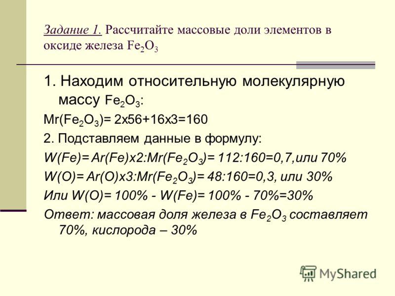 Задание 1. Рассчитайте массовые доли элементов в оксиде железа Fe 2 O 3 1. Находим относительную молекулярную массу Fe 2 O 3 : Mr(Fe 2 O 3 )= 2x56+16x3=160 2. Подставляем данные в формулу: W(Fe)= Ar(Fe)x2:Mr(Fe 2 O 3 )= 112:160=0,7,или 70% W(O)= Ar(O