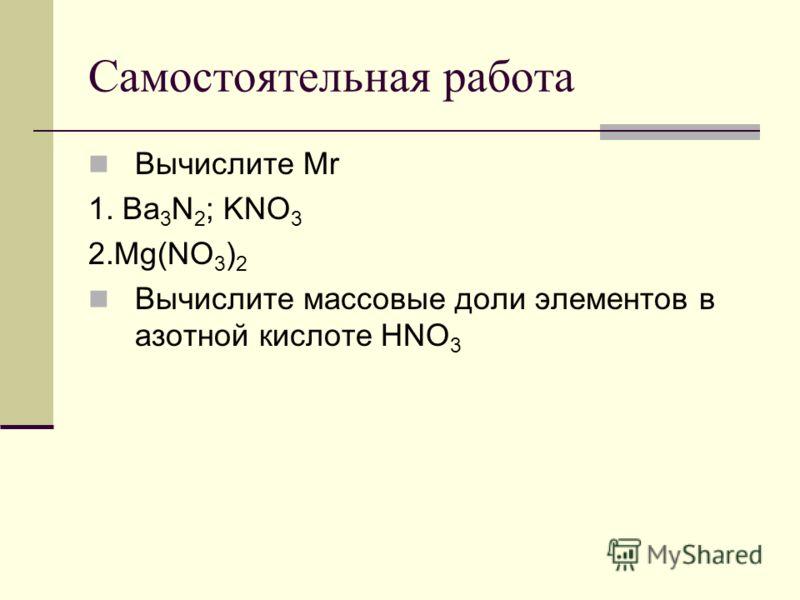 Самостоятельная работа Вычислите Mr 1. Ba 3 N 2 ; KNO 3 2.Mg(NO 3 ) 2 Вычислите массовые доли элементов в азотной кислоте HNO 3