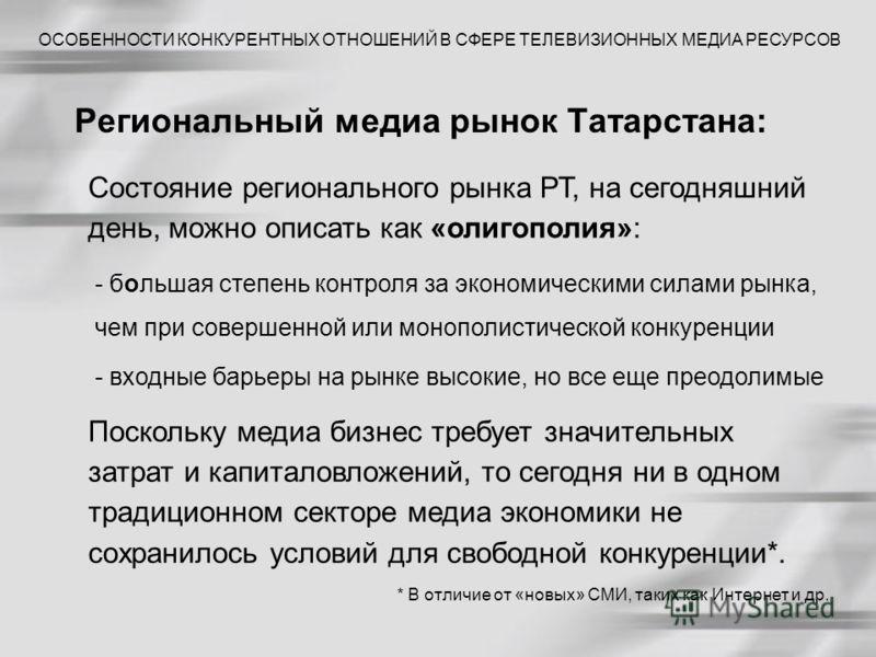 Региональный медиа рынок Татарстана: ОСОБЕННОСТИ КОНКУРЕНТНЫХ ОТНОШЕНИЙ В СФЕРЕ ТЕЛЕВИЗИОННЫХ МЕДИА РЕСУРСОВ Состояние регионального рынка РТ, на сегодняшний день, можно описать как «олигополия»: - большая степень контроля за экономическими силами ры