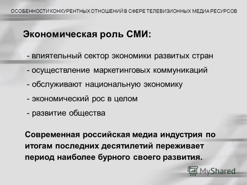 Экономическая роль СМИ: Современная российская медиа индустрия по итогам последних десятилетий переживает период наиболее бурного своего развития. ОСОБЕННОСТИ КОНКУРЕНТНЫХ ОТНОШЕНИЙ В СФЕРЕ ТЕЛЕВИЗИОННЫХ МЕДИА РЕСУРСОВ - влиятельный сектор экономики