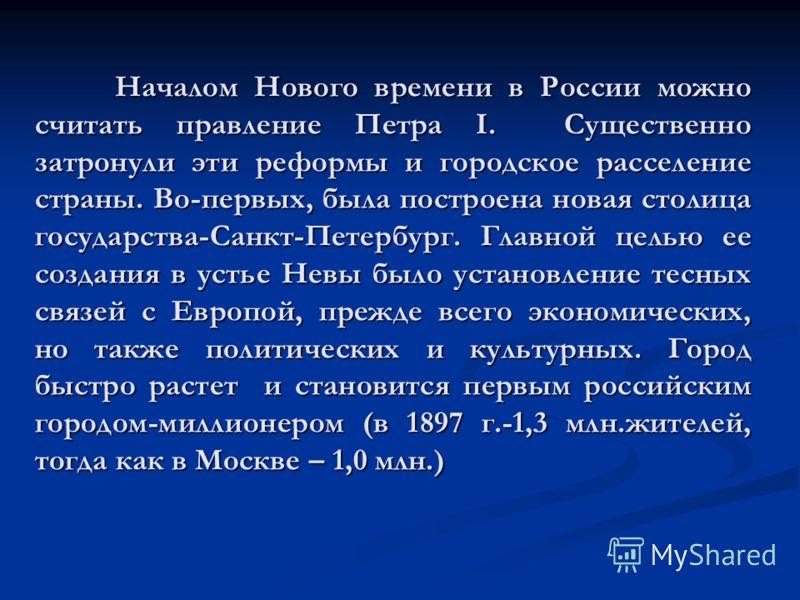 Началом Нового времени в России можно считать правление Петра I. Существенно затронули эти реформы и городское расселение страны. Во-первых, была построена новая столица государства-Санкт-Петербург. Главной целью ее создания в устье Невы было установ