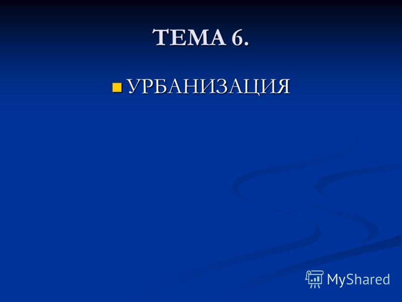 ТЕМА 6. УРБАНИЗАЦИЯ УРБАНИЗАЦИЯ