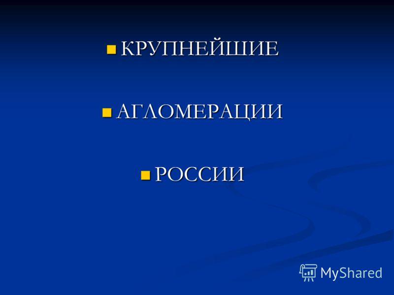 КРУПНЕЙШИЕ КРУПНЕЙШИЕ АГЛОМЕРАЦИИ АГЛОМЕРАЦИИ РОССИИ РОССИИ