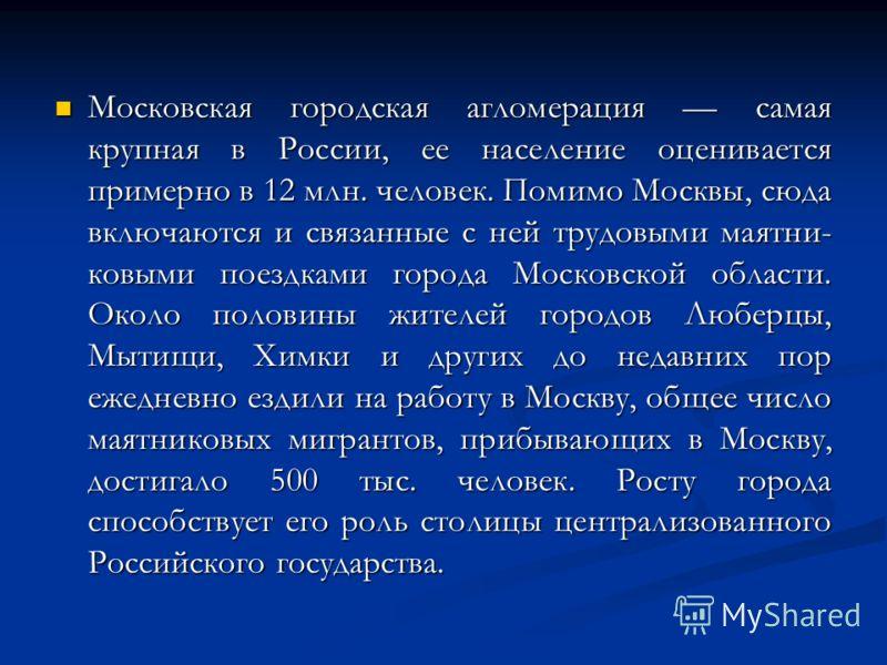 Московская городская агломерация самая крупная в России, ее население оценивается примерно в 12 млн. человек. Помимо Москвы, сюда включаются и связанные с ней трудовыми маятни ковыми поездками города Московской области. Около половины жителей го