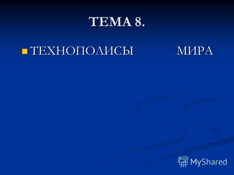 ТЕМА 8. ТЕХНОПОЛИСЫ МИРА ТЕХНОПОЛИСЫ МИРА