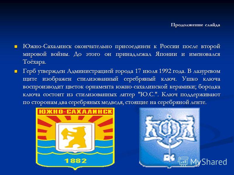 Продолжение слайда Южно-Сахалинск окончательно присоединен к России после второй мировой войны. До этого он принадлежал Японии и именовался Тоёхара. Южно-Сахалинск окончательно присоединен к России после второй мировой войны. До этого он принадлежал