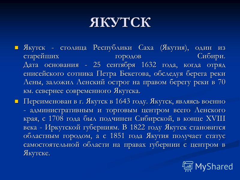 ЯКУТСК Якутск - столица Республики Саха (Якутия), один из старейших городов Сибири. Дата основания - 25 сентября 1632 года, когда отряд енисейского сотника Петра Бекетова, обследуя берега реки Лены, заложил Ленский острог на правом берегу реки в 70 к