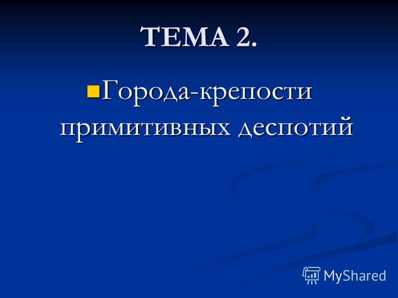ТЕМА 2. Города-крепости примитивных деспотий Города-крепости примитивных деспотий