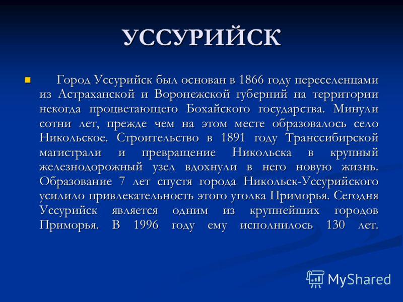 УССУРИЙСК Город Уссурийск был основан в 1866 году переселенцами из Астраханской и Воронежской губерний на территории некогда процветающего Бохайского государства. Минули сотни лет, прежде чем на этом месте образовалось село Никольское. Строительство
