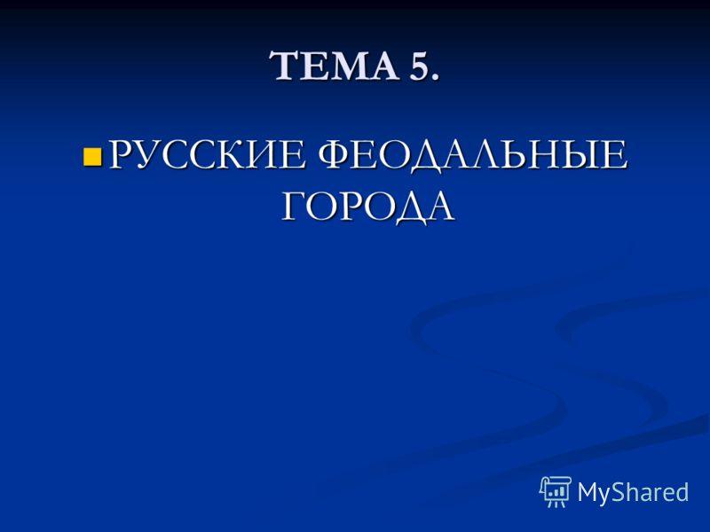 ТЕМА 5. РУССКИЕ ФЕОДАЛЬНЫЕ ГОРОДА РУССКИЕ ФЕОДАЛЬНЫЕ ГОРОДА