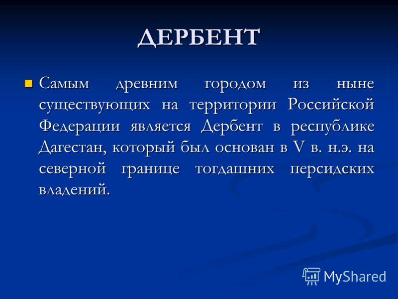 ДЕРБЕНТ Самым древним городом из ныне существующих на территории Российской Федерации является Дербент в республике Дагестан, который был основан в V в. н.э. на северной границе тогдашних персидских владений. Самым древним городом из ныне существующи