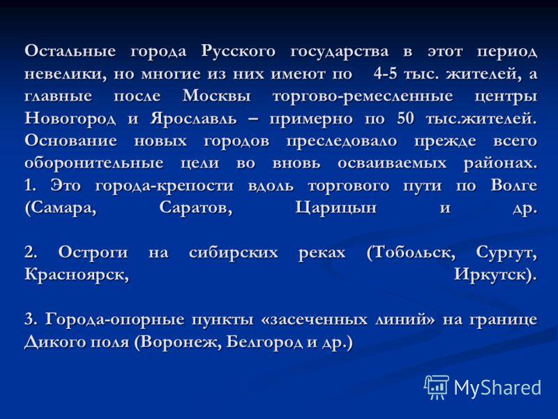 Остальные города Русского государства в этот период невелики, но многие из них имеют по 4-5 тыс. жителей, а главные после Москвы торгово-ремесленные центры Новогород и Ярославль – примерно по 50 тыс.жителей. Основание новых городов преследовало прежд