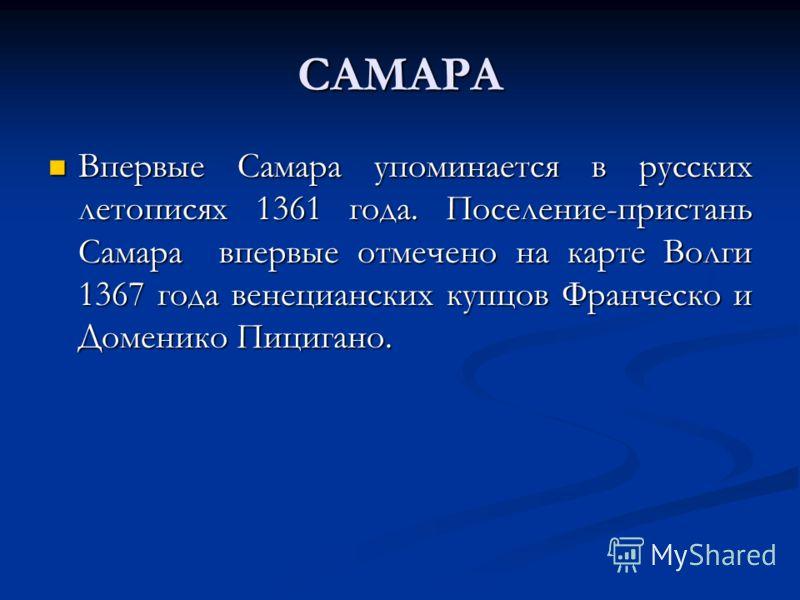 САМАРА Впервые Самара упоминается в русских летописях 1361 года. Поселение-пристань Самара впервые отмечено на карте Волги 1367 года венецианских купцов Франческо и Доменико Пицигано. Впервые Самара упоминается в русских летописях 1361 года. Поселени
