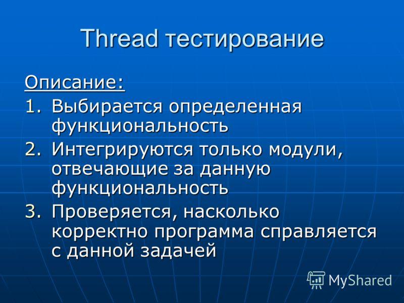Thread тестирование Описание: 1.Выбирается определенная функциональность 2.Интегрируются только модули, отвечающие за данную функциональность 3.Проверяется, насколько корректно программа справляется с данной задачей