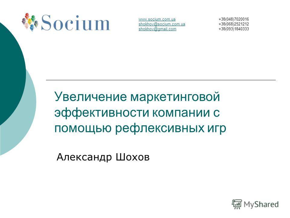 Увеличение маркетинговой эффективности компании с помощью рефлексивных игр Александр Шохов www.socium.com.ua shokhov@socium.com.ua shokhov@gmail.com +38(048)7020016 +38(068)2521212 +38(093)1840333