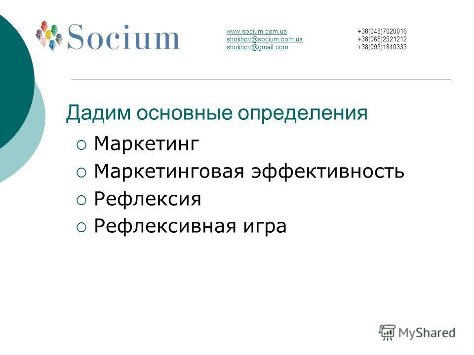 Дадим основные определения Маркетинг Маркетинговая эффективность Рефлексия Рефлексивная игра www.socium.com.ua shokhov@socium.com.ua shokhov@gmail.com +38(048)7020016 +38(068)2521212 +38(093)1840333