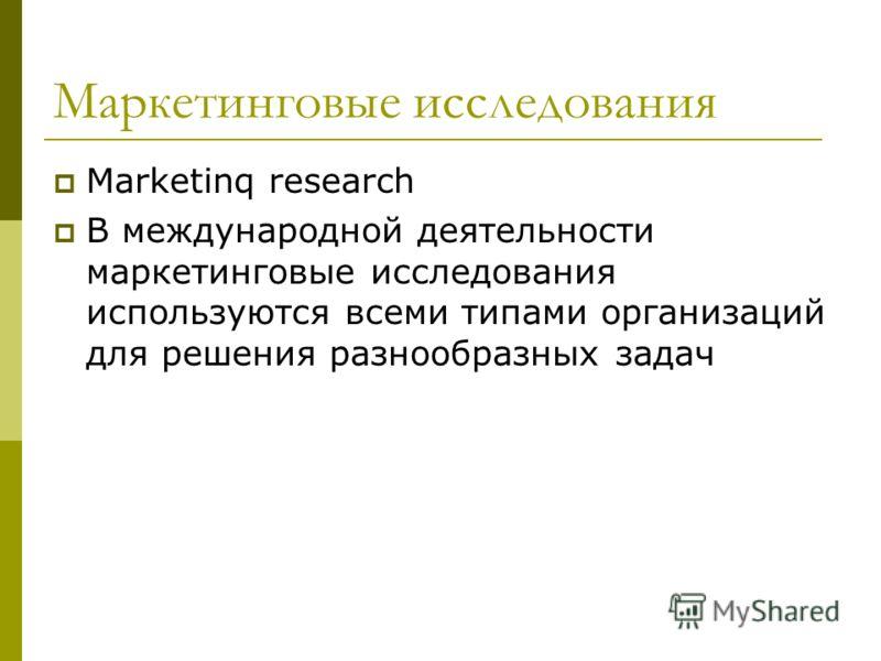 Marketinq research В международной деятельности маркетинговые исследования используются всеми типами организаций для решения разнообразных задач