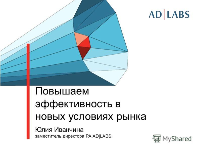 Повышаем эффективность в новых условиях рынка Юлия Иванчина заместитель директора РА AD|LABS