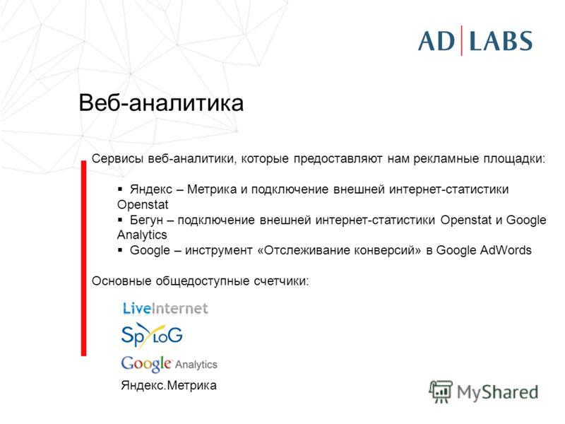Веб-аналитика Сервисы веб-аналитики, которые предоставляют нам рекламные площадки: Яндекс – Метрика и подключение внешней интернет-статистики Openstat Бегун – подключение внешней интернет-статистики Openstat и Google Analytics Google – инструмент «От