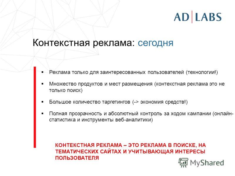 Контекстная реклама: сегодня Реклама только для заинтересованных пользователей (технологии!) Множество продуктов и мест размещения (контекстная реклама это не только поиск) Большое количество таргетингов (-> экономия средств!) Полная прозрачность и а