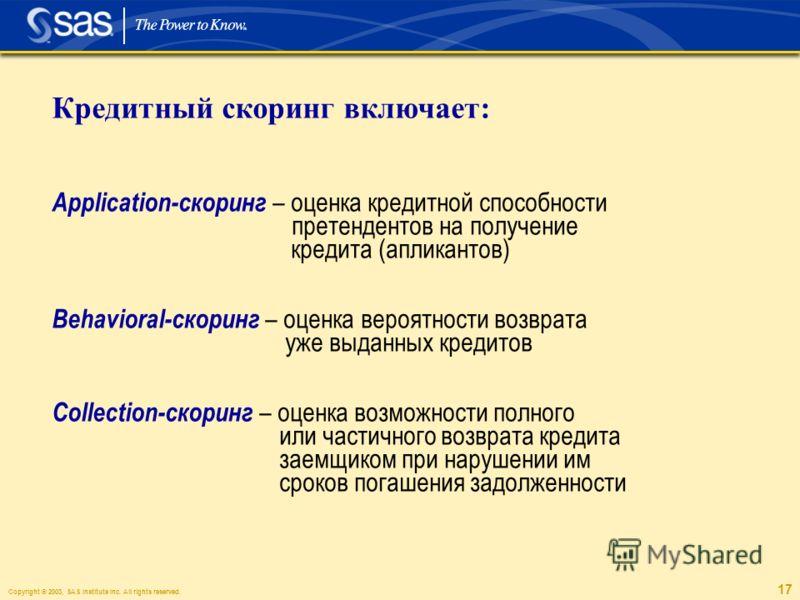 Copyright © 2003, SAS Institute Inc. All rights reserved. 17 Кредитный скоринг включает: Application-скоринг – оценка кредитной способности претендентов на получение кредита (апликантов) Behavioral-скоринг – оценка вероятности возврата уже выданных к
