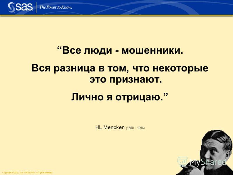 Copyright © 2003, SAS Institute Inc. All rights reserved. 30 Все люди - мошенники. Вся разница в том, что некоторые это признают. Лично я отрицаю. HL Mencken (1880 - 1956)