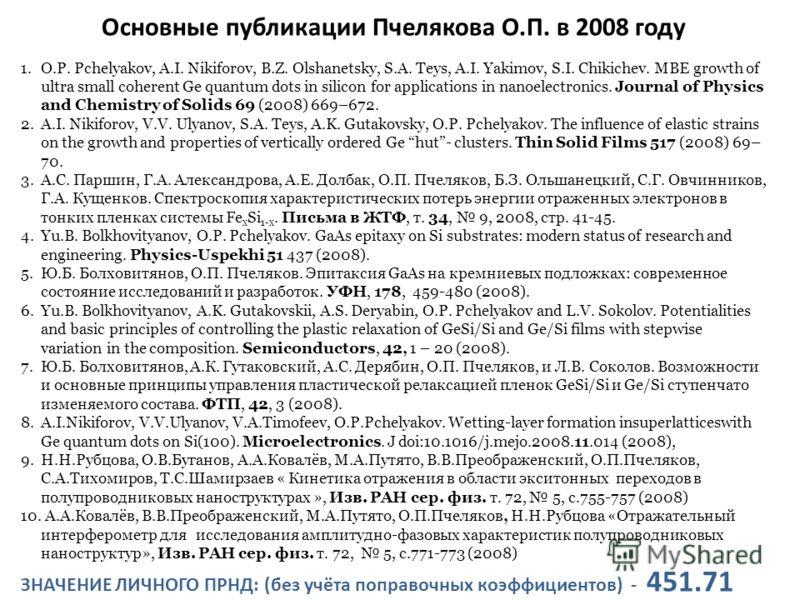 Основные публикации Пчелякова О.П. в 2008 году 1.O.P. Pchelyakov, A.I. Nikiforov, B.Z. Olshanetsky, S.A. Teys, A.I. Yakimov, S.I. Chikichev. MBE growth of ultra small coherent Ge quantum dots in silicon for applications in nanoelectronics. Journal of