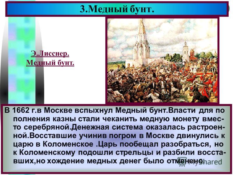 Меню В 1662 г.в Москве вспыхнул Медный бунт.Власти для по полнения казны стали чеканить медную монету вмес- то серебряной.Денежная система оказалась растроен- ной.Восставшие учинив погром в Москве двинулись к царю в Коломенское.Царь пообещал разобрат