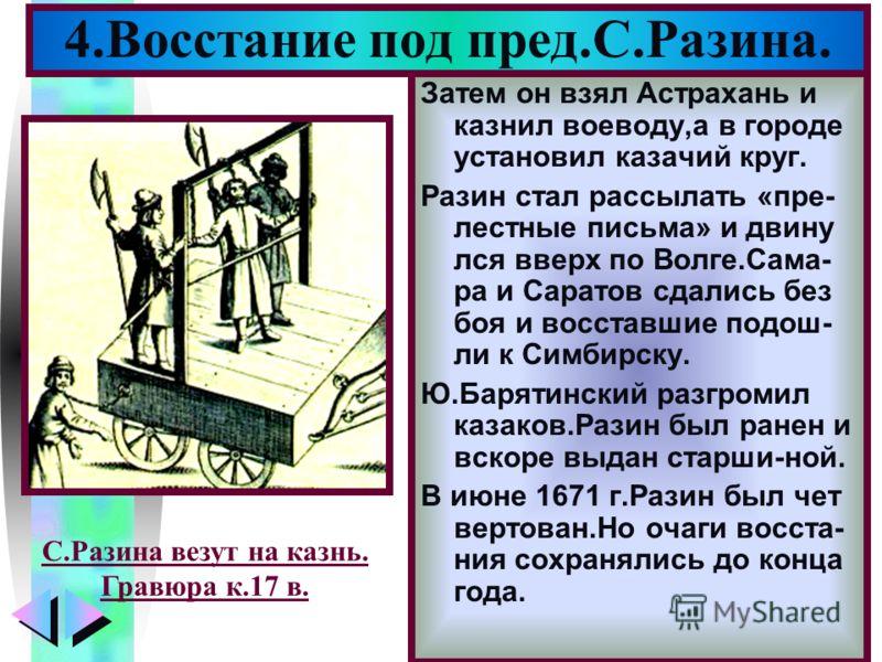 Меню Затем он взял Астрахань и казнил воеводу,а в городе установил казачий круг. Разин стал рассылать «пре- лестные письма» и двину лся вверх по Волге.Сама- ра и Саратов сдались без боя и восставшие подош- ли к Симбирску. Ю.Барятинский разгромил каза