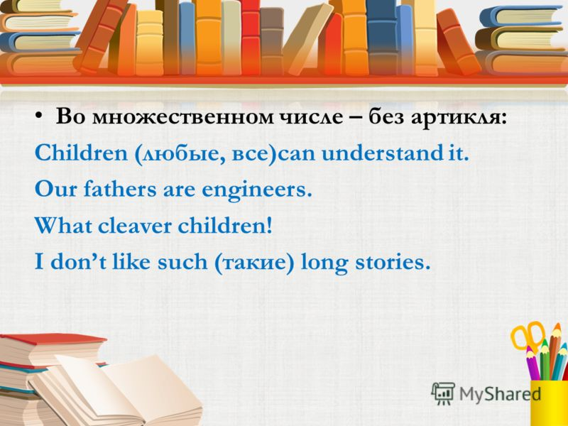Во множественном числе – без артикля: Children (любые, все)can understand it. Our fathers are engineers. What cleaver children! I dont like such (такие) long stories.