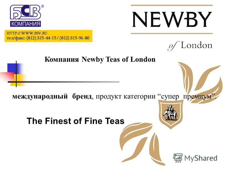 HTTP:// WWW.BSV.RU тел/факс: (812) 315-44-15 / (812) 315-96-80 Компания Newby Teas of London международный бренд, продукт категории супер премиум. The Finest of Fine Teas