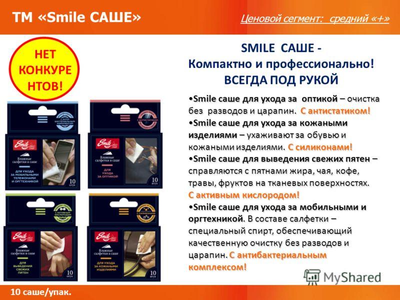 ТМ «Smile САШЕ» Ценовой сегмент: средний «+» НЕТ КОНКУРЕ НТОВ! SMILE САШЕ - Компактно и профессионально! ВСЕГДА ПОД РУКОЙ 10 саше/упак. Smile саше для ухода за оптикой – очистка без разводов и царапин. С антистатиком!Smile саше для ухода за оптикой –