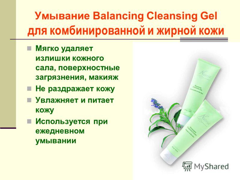 Умывание Balancing Cleansing Gel для комбинированной и жирной кожи Мягко удаляет излишки кожного сала, поверхностные загрязнения, макияж Не раздражает кожу Увлажняет и питает кожу Используется при ежедневном умывании
