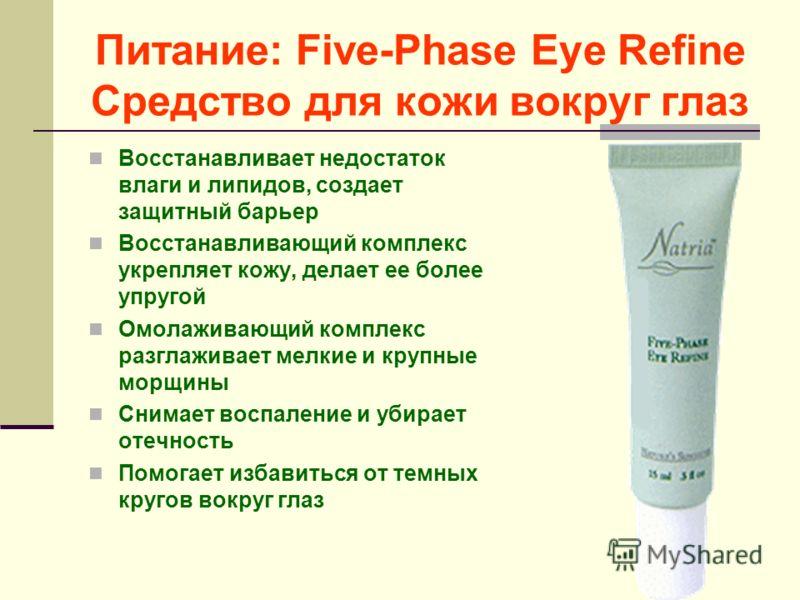Питание: Five-Phase Eye Refine Средство для кожи вокруг глаз Восстанавливает недостаток влаги и липидов, создает защитный барьер Восстанавливающий комплекс укрепляет кожу, делает ее более упругой Омолаживающий комплекс разглаживает мелкие и крупные м