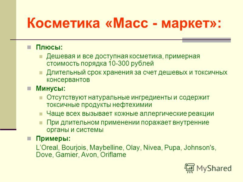 Косметика «Масс - маркет»: Плюсы: Дешевая и все доступная косметика, примерная стоимость порядка 10-300 рублей Длительный срок хранения за счет дешевых и токсичных консервантов Минусы: Отсутствуют натуральные ингредиенты и содержит токсичные продукты
