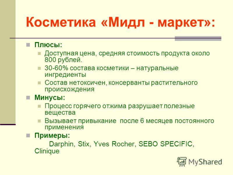 Косметика «Мидл - маркет»: Плюсы: Доступная цена, средняя стоимость продукта около 800 рублей. 30-60% состава косметики – натуральные ингредиенты Состав нетоксичен, консерванты растительного происхождения Минусы: Процесс горячего отжима разрушает пол