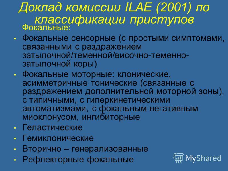 Доклад комиссии ILAE (2001) по классификации приступов Фокальные: Фокальные сенсорные (с простыми симптомами, связанными с раздражением затылочной/теменной/височно-теменно- затылочной коры) Фокальные моторные: клонические, асимметричные тонические (с