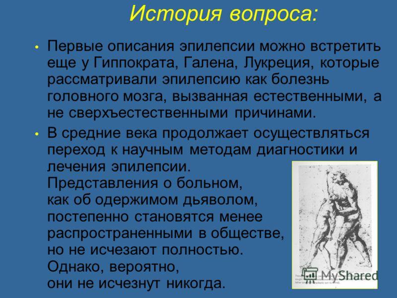 История вопроса: Первые описания эпилепсии можно встретить еще у Гиппократа, Галена, Лукреция, которые рассматривали эпилепсию как болезнь головного мозга, вызванная естественными, а не сверхъестественными причинами. В средние века продолжает осущест