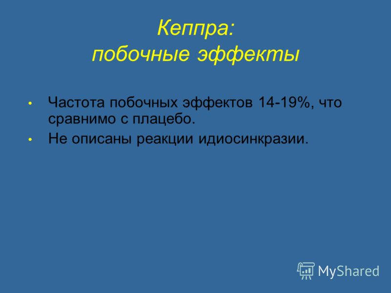 Кеппра: побочные эффекты Частота побочных эффектов 14-19%, что сравнимо с плацебо. Не описаны реакции идиосинкразии.