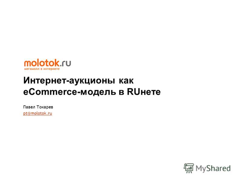 Москва, 2009 Интернет-аукционы как eCommerce-модель в RUнете Павел Токарев pt@molotok.ru