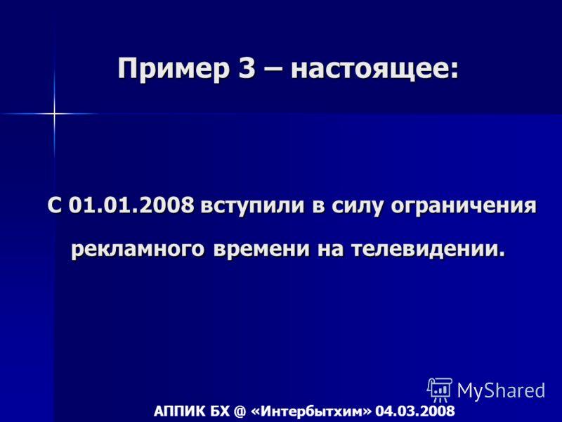 Пример 3 – настоящее: С 01.01.2008 вступили в силу ограничения рекламного времени на телевидении. АППИК БХ @ «Интербытхим» 04.03.2008