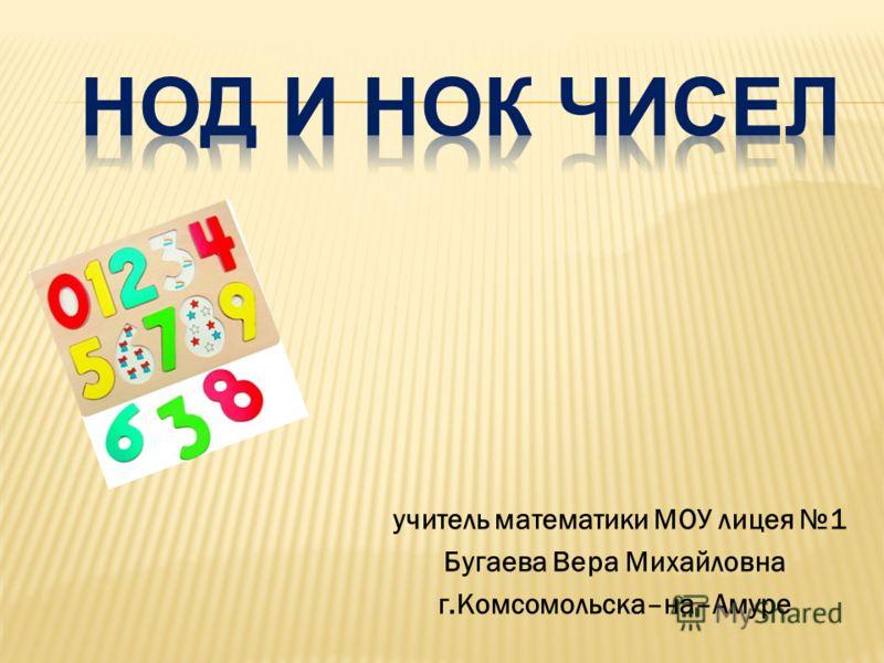 учитель математики МОУ лицея 1 Бугаева Вера Михайловна г.Комсомольска–на–Амуре