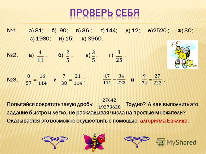 1. а) 81; б) 90; в) 36 ; г) 144; д) 12; е)2520 ; ж) 30; з) 1980; и) 15; к) 3960. 2. а) ; б) ; в) ; г). 3. и ; и. Попытайся сократить такую дробь:. Трудно? А как выполнить это задание быстро и легко, не раскладывая числа на простые множители? Оказывае